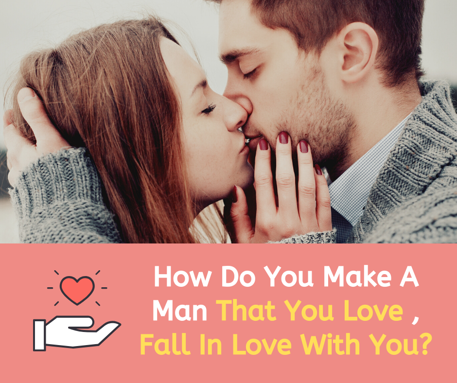 How Do You Make A Man That You Love ,Fall In Love With You?