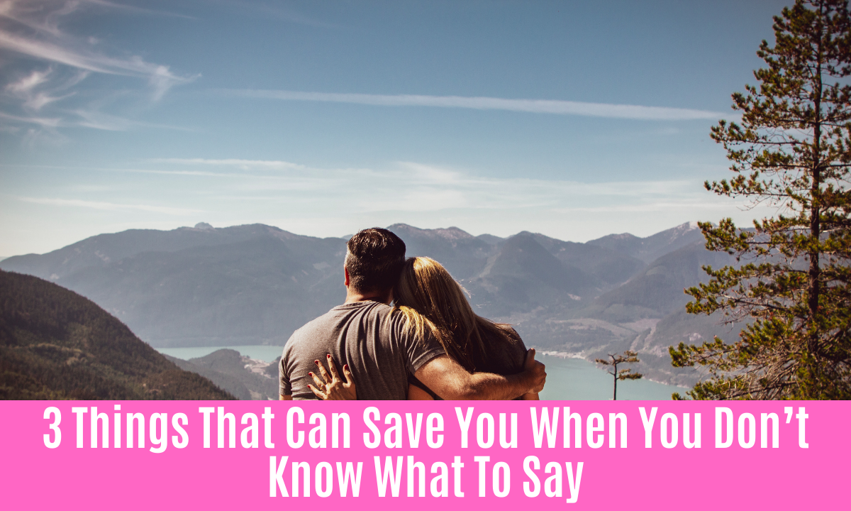 3 Things That Can Save You When You Don't Know What To Say