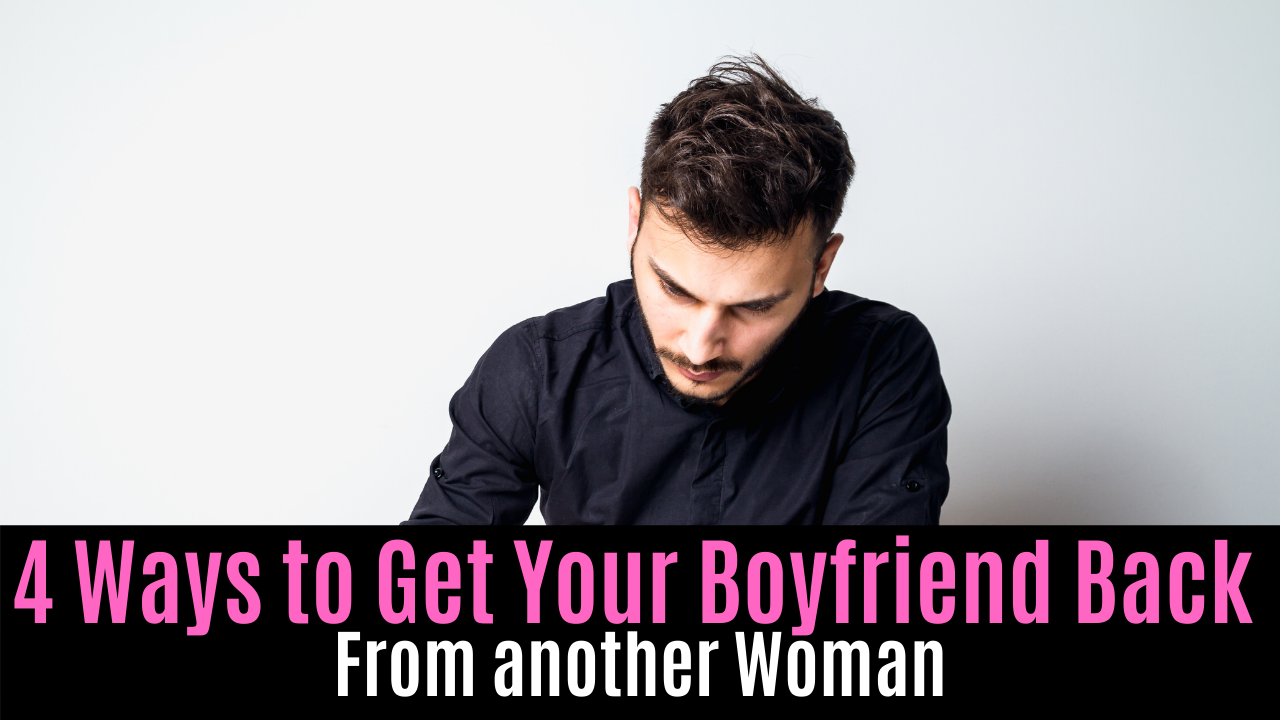 4 Ways to Get Your Boyfriend Back From another Woman
