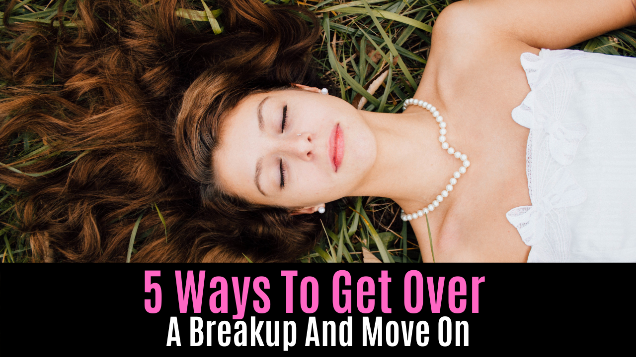 5 Ways To Get Over A Breakup And Move On