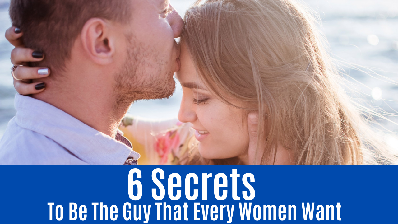 6 Secrets To Be The Guy That Every Women Want