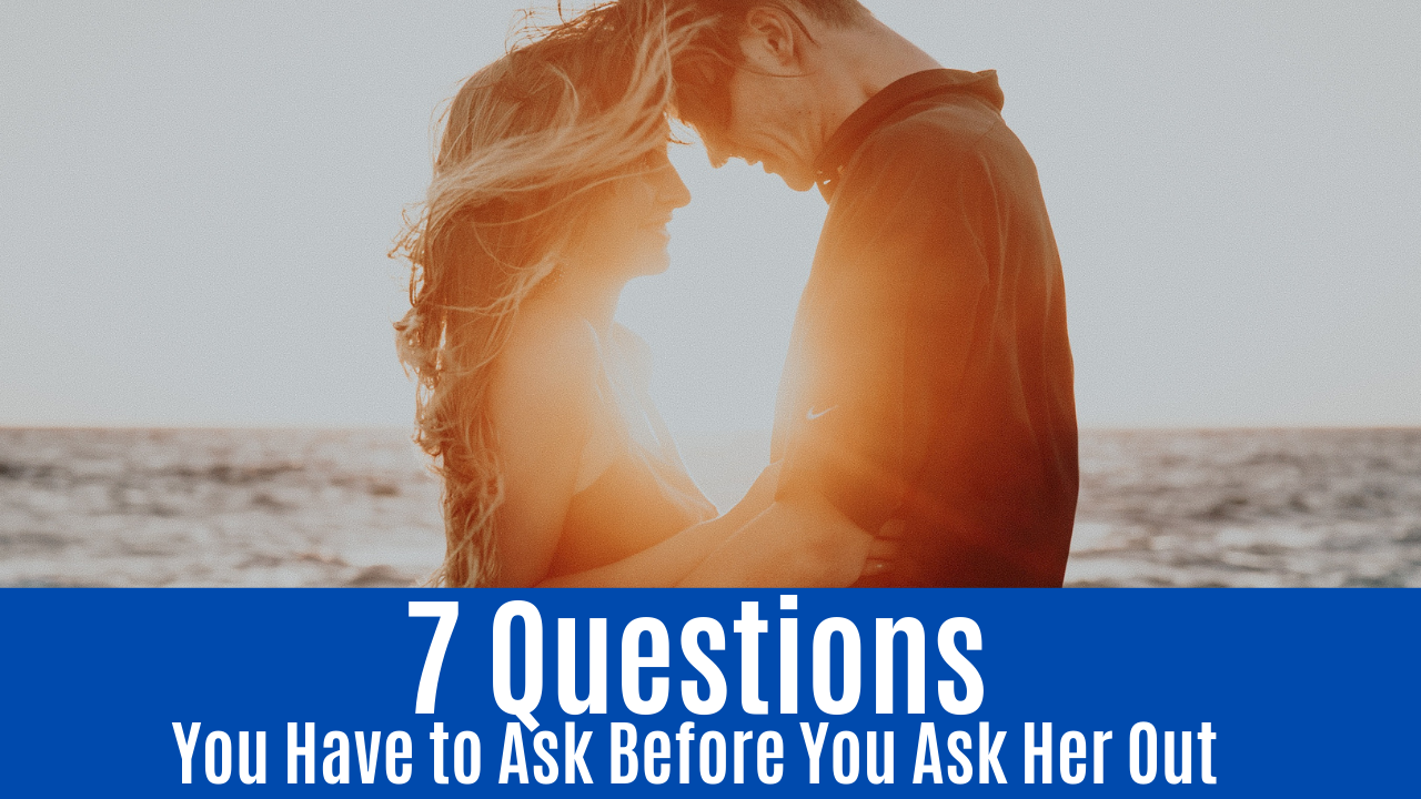 7 Questions You Have to Ask Before You Ask Her Out
