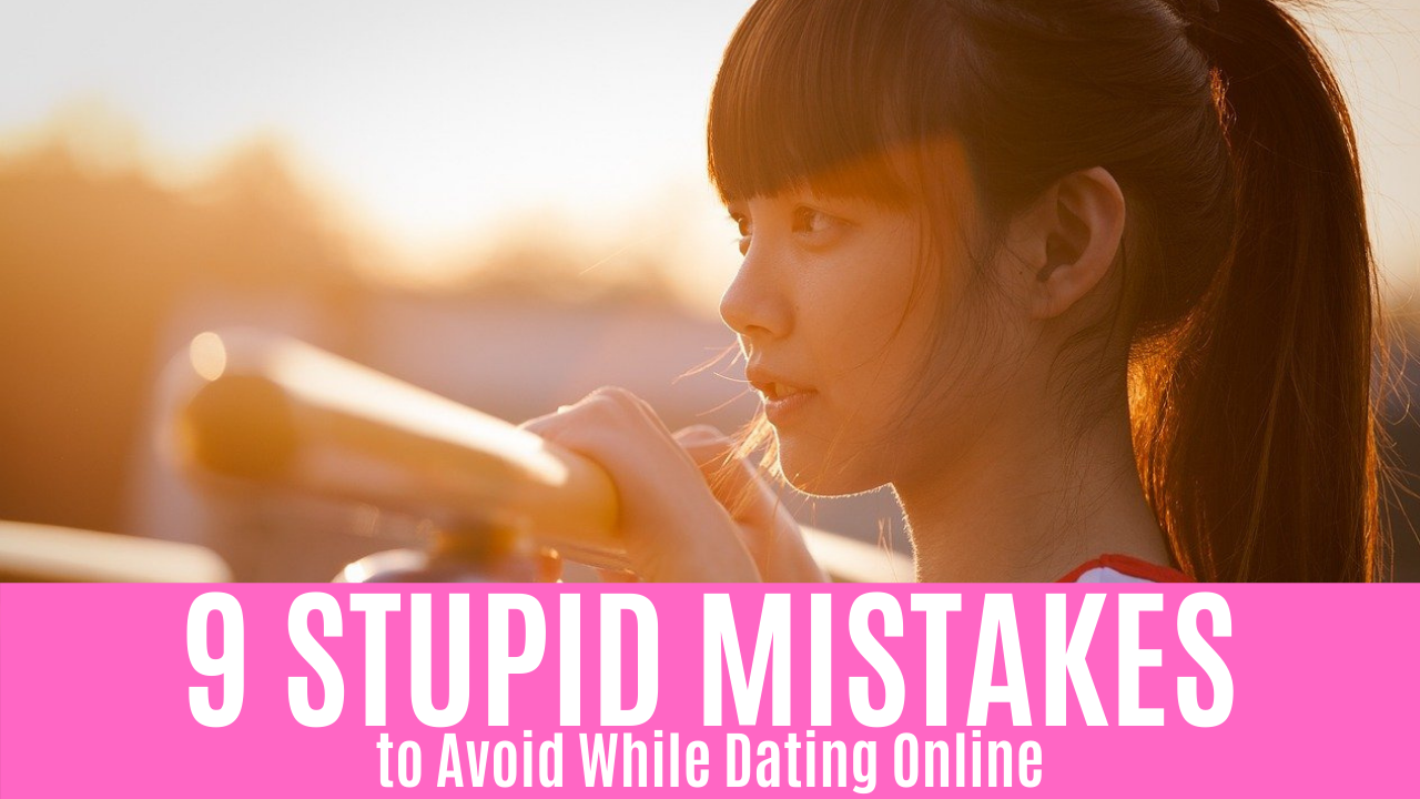 9 STUPID MISTAKES to Avoid While Dating Online