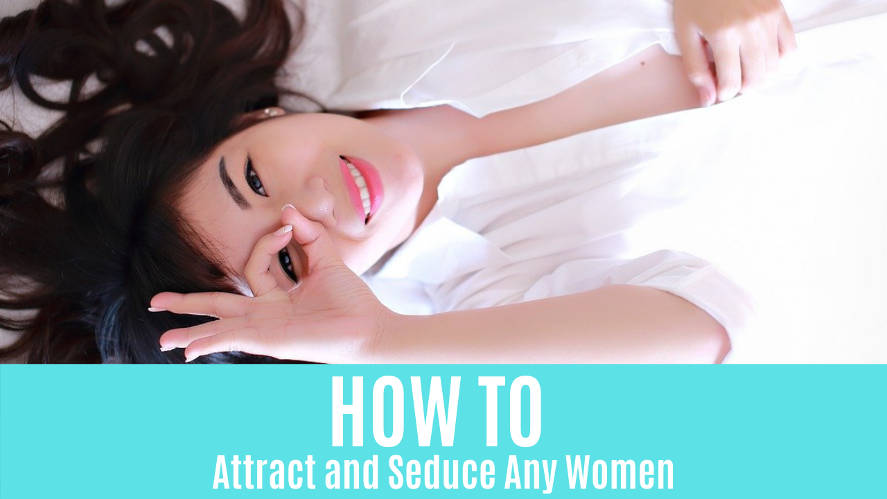 How to Attract and Seduce Any Women