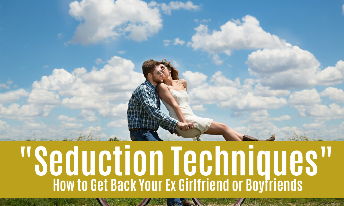 """Seduction Techniques"" How to Get Back Your Ex Girlfriend or Boyfriends"