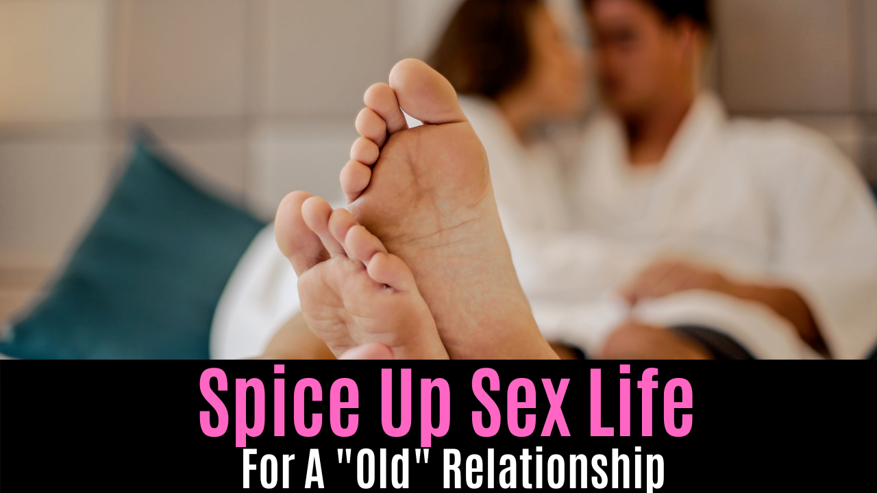 "Spice Up Sex Life For A ""Old"" Relationship"