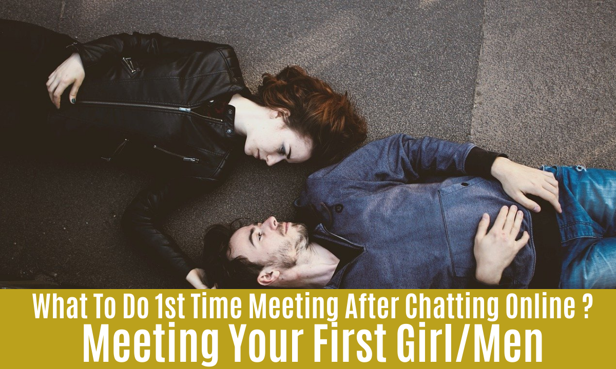 What To Do 1st Time Meeting After Chatting Online ? Meeting Your First Girl/Men